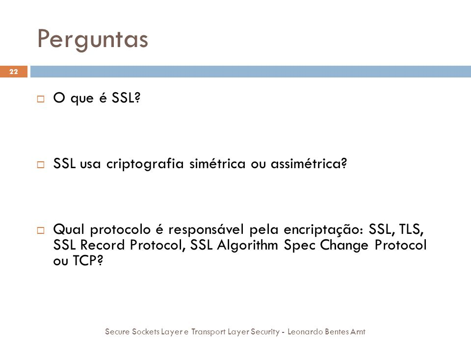 Perguntas 22 Secure Sockets Layer e Transport Layer Security - Leonardo Bentes Arnt  O que é SSL?  Um conjunto de protocolos que utilizam algoritmos
