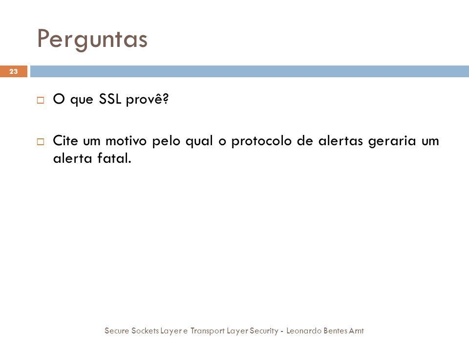 Perguntas 23 Secure Sockets Layer e Transport Layer Security - Leonardo Bentes Arnt  O que SSL provê?  Autenticidade, Privacidade e Integridade.  C