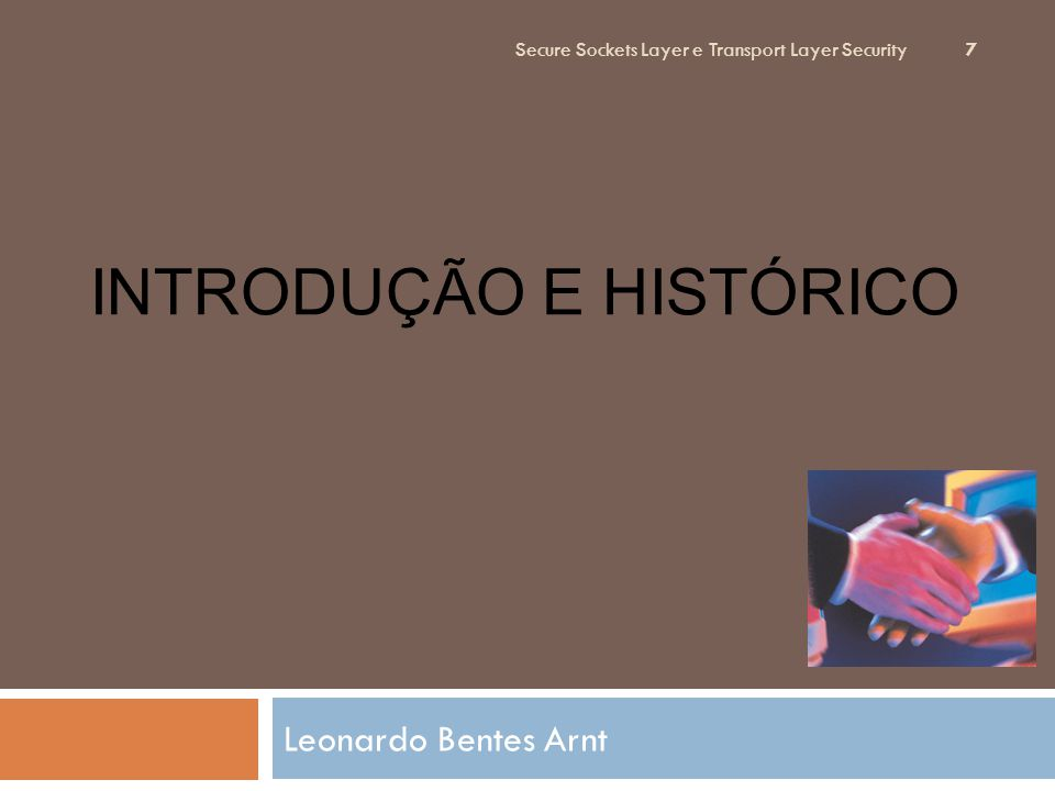INTRODUÇÃO E HISTÓRICO Leonardo Bentes Arnt Secure Sockets Layer e Transport Layer Security 7