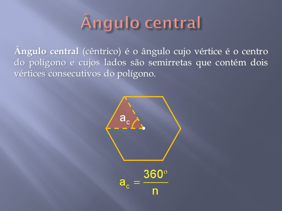 Ângulo central (cêntrico) é o ângulo cujo vértice é o centro do polígono e cujos lados são semirretas que contém dois vértices consecutivos do polígono.