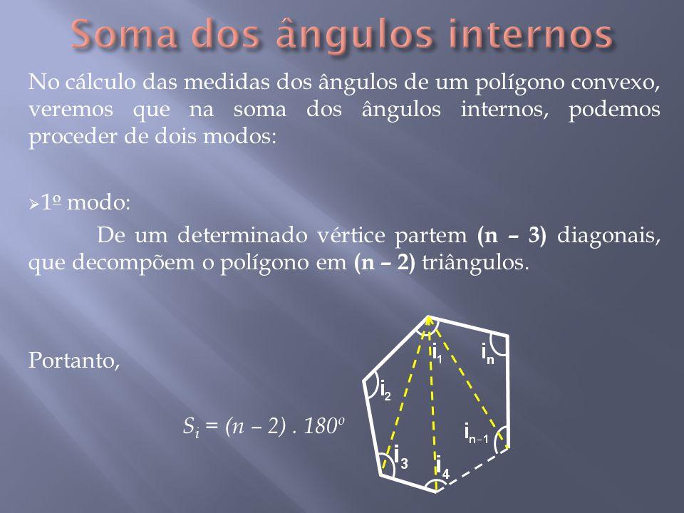 No cálculo das medidas dos ângulos de um polígono convexo, veremos que na soma dos ângulos internos, podemos proceder de dois modos:  1 o modo: De um determinado vértice partem (n – 3) diagonais, que decompõem o polígono em (n – 2) triângulos.