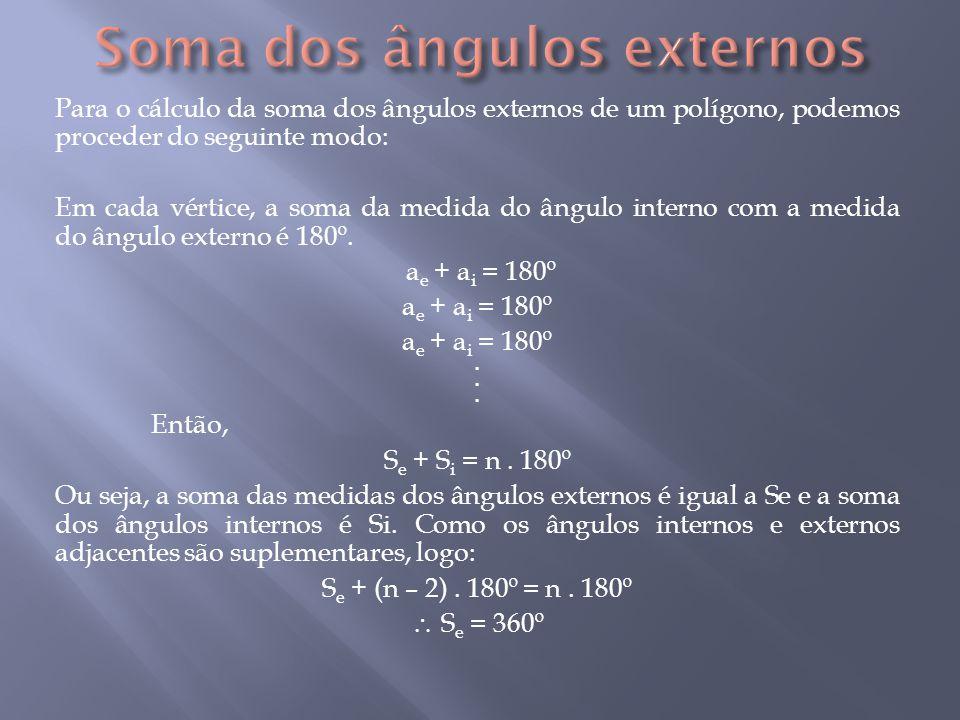Para o cálculo da soma dos ângulos externos de um polígono, podemos proceder do seguinte modo: Em cada vértice, a soma da medida do ângulo interno com a medida do ângulo externo é 180º.