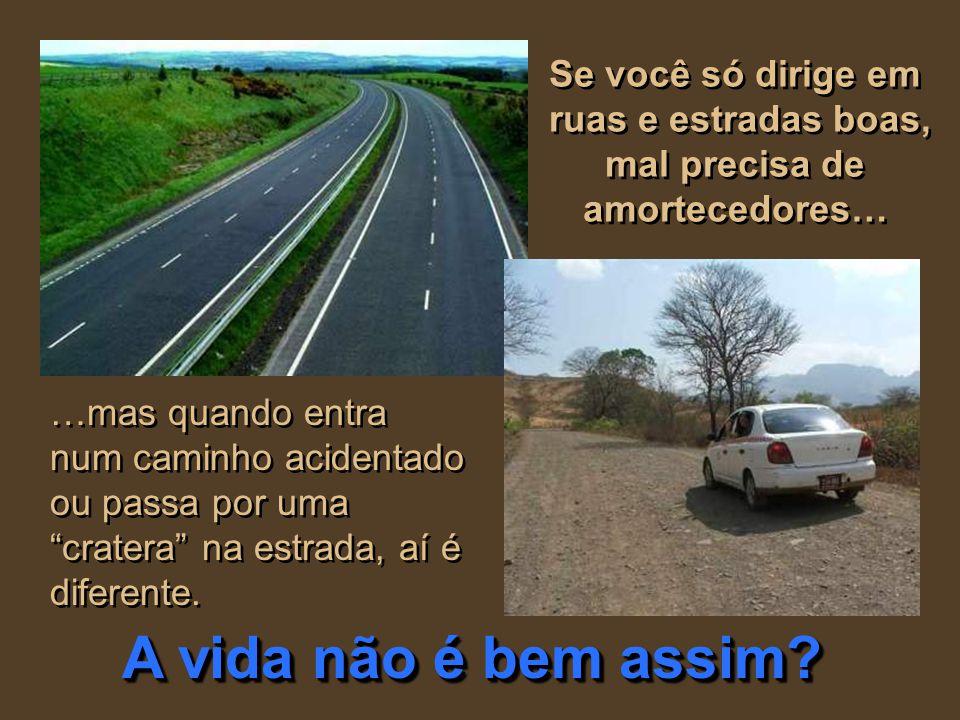 Se você só dirige em ruas e estradas boas, mal precisa de amortecedores… …mas quando entra num caminho acidentado ou passa por uma cratera na estrada, aí é diferente.