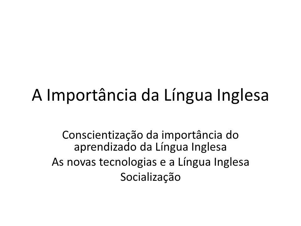 A Importância da Língua Inglesa Conscientização da importância do aprendizado da Língua Inglesa As novas tecnologias e a Língua Inglesa Socialização