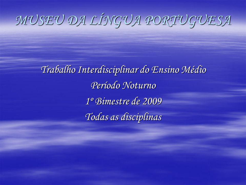 MUSEU DA LÍNGUA PORTUGUESA Trabalho Interdisciplinar do Ensino Médio Período Noturno 1º Bimestre de 2009 Todas as disciplinas