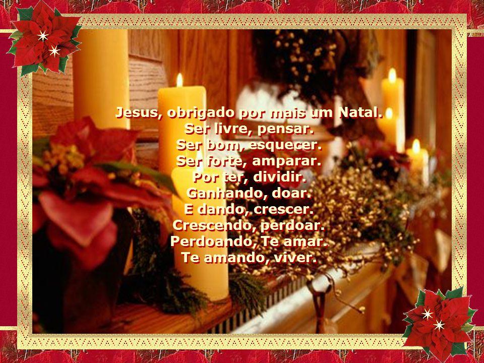 Jesus, obrigado por mais um Natal.E tantos presentes que sem custar nada me fazem feliz.