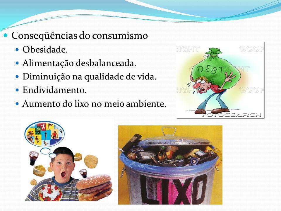 Conseqüências do consumismo Obesidade. Alimentação desbalanceada. Diminuição na qualidade de vida. Endividamento. Aumento do lixo no meio ambiente.