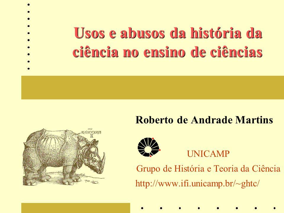 Usos e abusos da história da ciência no ensino de ciências Roberto de Andrade Martins UNICAMP Grupo de História e Teoria da Ciência http://www.ifi.uni