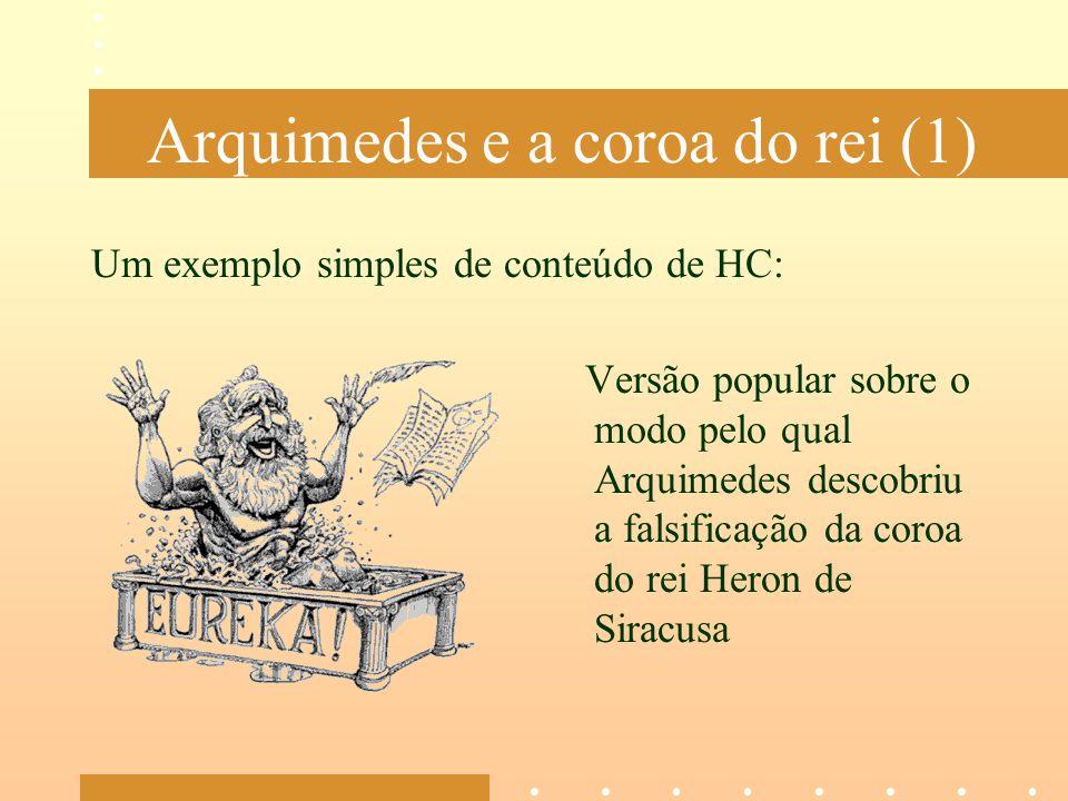 Arquimedes e a coroa do rei (1) Um exemplo simples de conteúdo de HC: Versão popular sobre o modo pelo qual Arquimedes descobriu a falsificação da cor