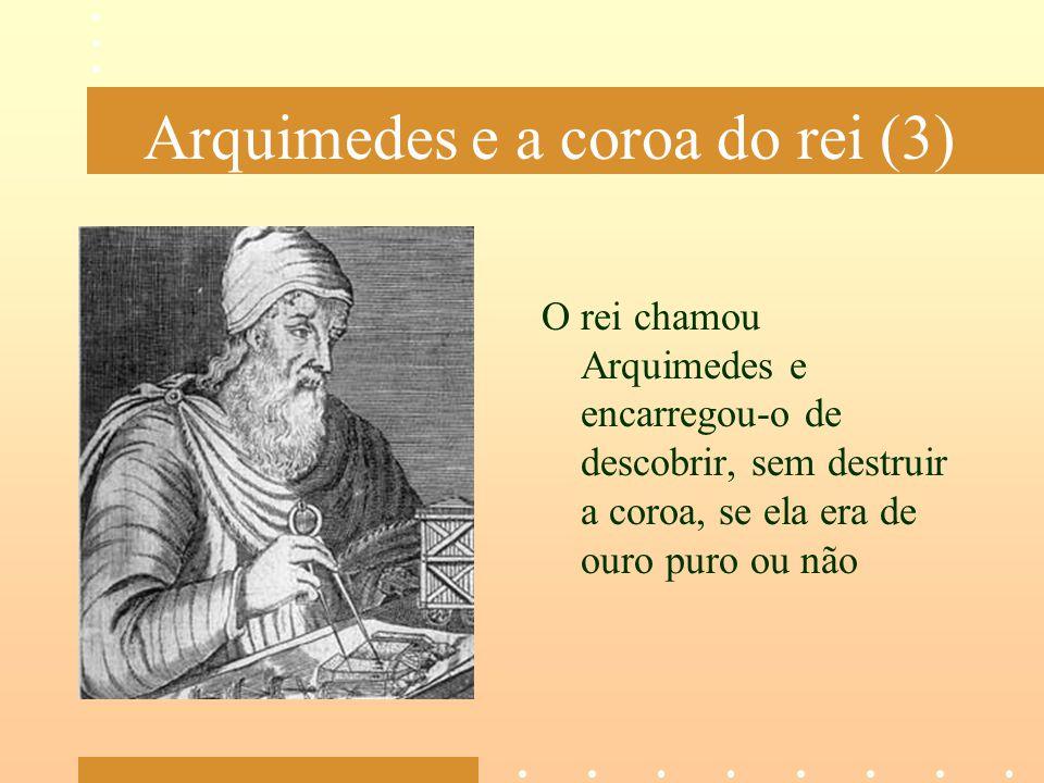 Arquimedes e a coroa do rei (3) O rei chamou Arquimedes e encarregou-o de descobrir, sem destruir a coroa, se ela era de ouro puro ou não
