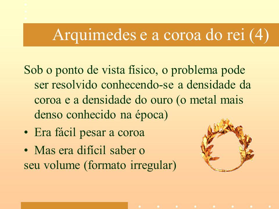 Arquimedes e a coroa do rei (4) Sob o ponto de vista físico, o problema pode ser resolvido conhecendo-se a densidade da coroa e a densidade do ouro (o