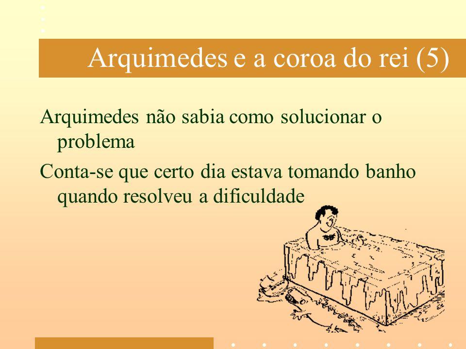 Arquimedes e a coroa do rei (5) Arquimedes não sabia como solucionar o problema Conta-se que certo dia estava tomando banho quando resolveu a dificuld