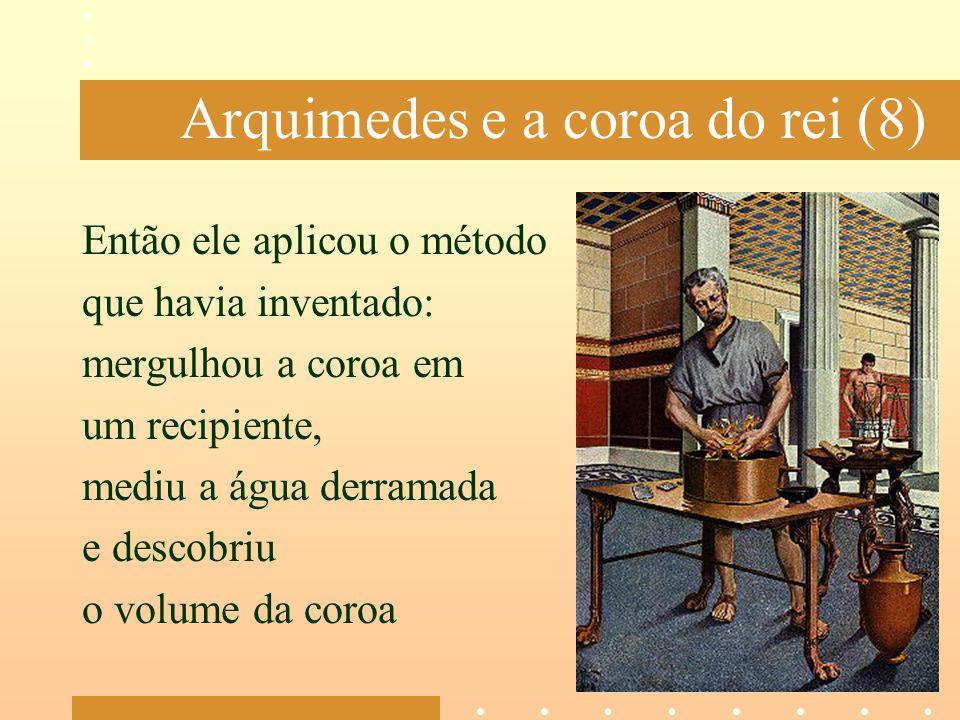 Arquimedes e a coroa do rei (8) Então ele aplicou o método que havia inventado: mergulhou a coroa em um recipiente, mediu a água derramada e descobriu