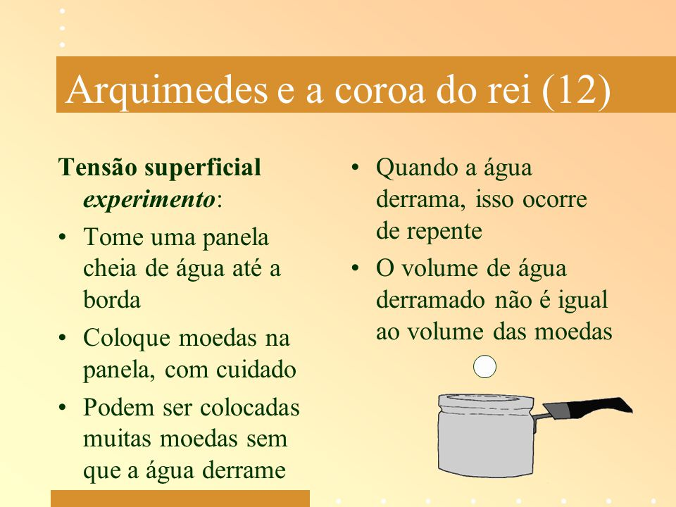 Arquimedes e a coroa do rei (12) Tensão superficial experimento: Tome uma panela cheia de água até a borda Coloque moedas na panela, com cuidado Podem