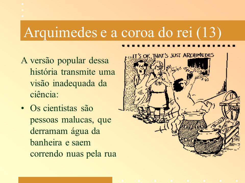 Arquimedes e a coroa do rei (13) A versão popular dessa história transmite uma visão inadequada da ciência: Os cientistas são pessoas malucas, que der