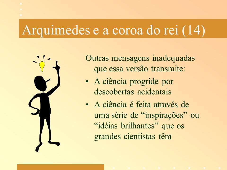 Arquimedes e a coroa do rei (14) Outras mensagens inadequadas que essa versão transmite: A ciência progride por descobertas acidentais A ciência é fei