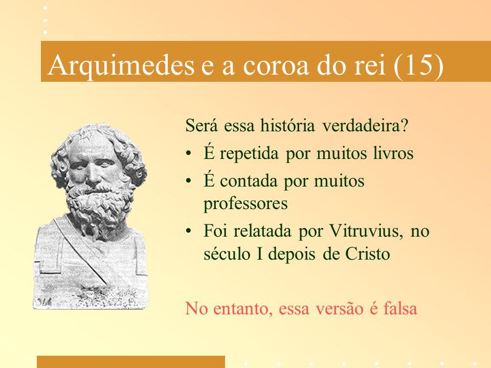 Arquimedes e a coroa do rei (15) Será essa história verdadeira? É repetida por muitos livros É contada por muitos professores Foi relatada por Vitruvi