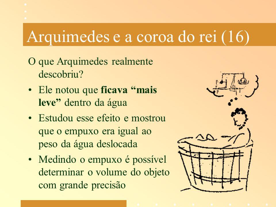"""Arquimedes e a coroa do rei (16) O que Arquimedes realmente descobriu? Ele notou que ficava """"mais leve"""" dentro da água Estudou esse efeito e mostrou q"""