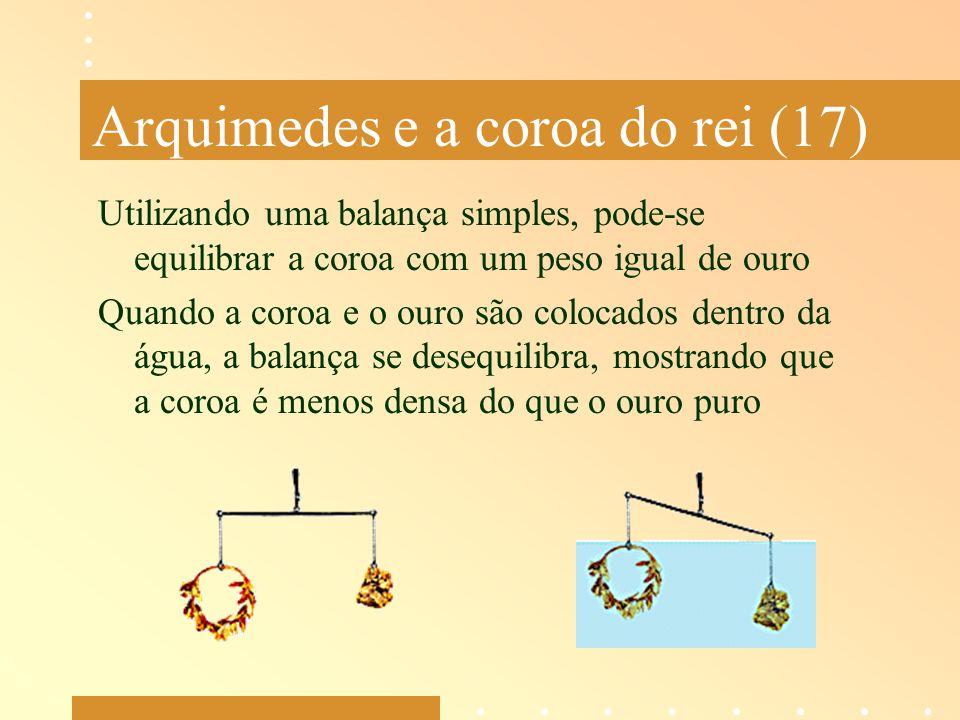 Arquimedes e a coroa do rei (17) Utilizando uma balança simples, pode-se equilibrar a coroa com um peso igual de ouro Quando a coroa e o ouro são colo