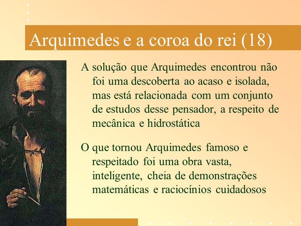 Arquimedes e a coroa do rei (18) A solução que Arquimedes encontrou não foi uma descoberta ao acaso e isolada, mas está relacionada com um conjunto de