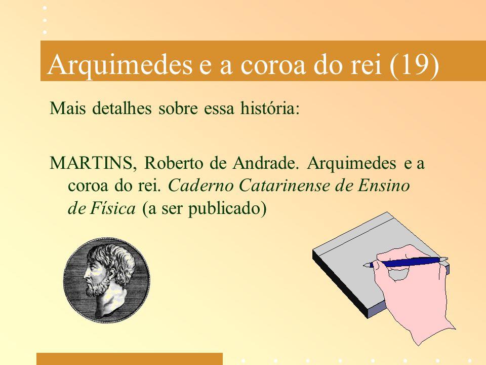 Arquimedes e a coroa do rei (19) Mais detalhes sobre essa história: MARTINS, Roberto de Andrade. Arquimedes e a coroa do rei. Caderno Catarinense de E