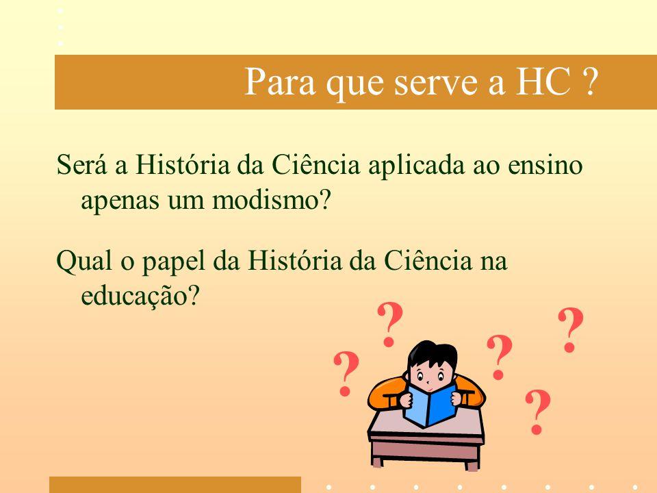 Para que serve a HC ? Será a História da Ciência aplicada ao ensino apenas um modismo? Qual o papel da História da Ciência na educação? ? ? ? ? ?
