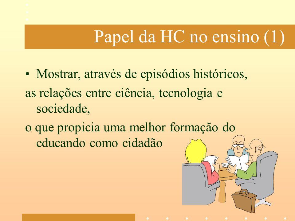 Papel da HC no ensino (1) Mostrar, através de episódios históricos, as relações entre ciência, tecnologia e sociedade, o que propicia uma melhor forma