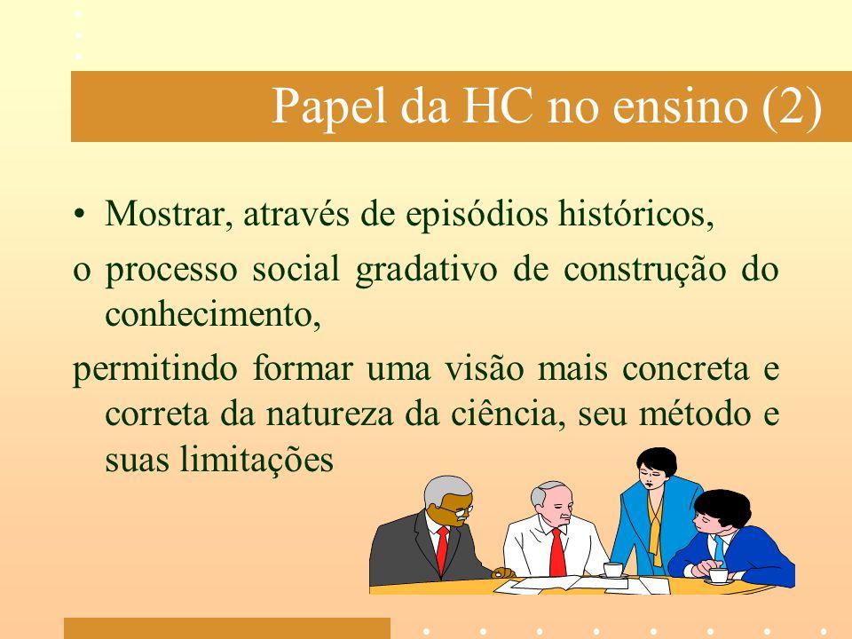 Papel da HC no ensino (2) Mostrar, através de episódios históricos, o processo social gradativo de construção do conhecimento, permitindo formar uma v