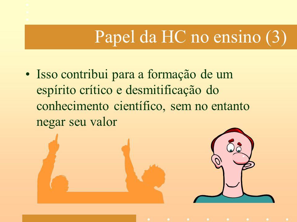 Papel da HC no ensino (3) Isso contribui para a formação de um espírito crítico e desmitificação do conhecimento científico, sem no entanto negar seu