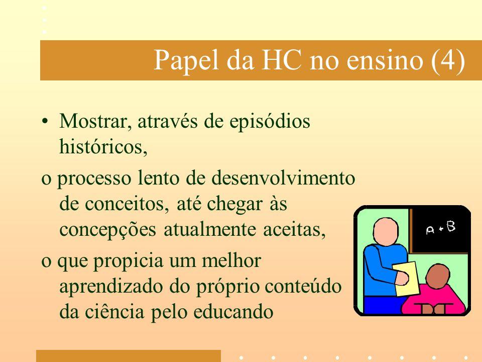Papel da HC no ensino (4) Mostrar, através de episódios históricos, o processo lento de desenvolvimento de conceitos, até chegar às concepções atualme