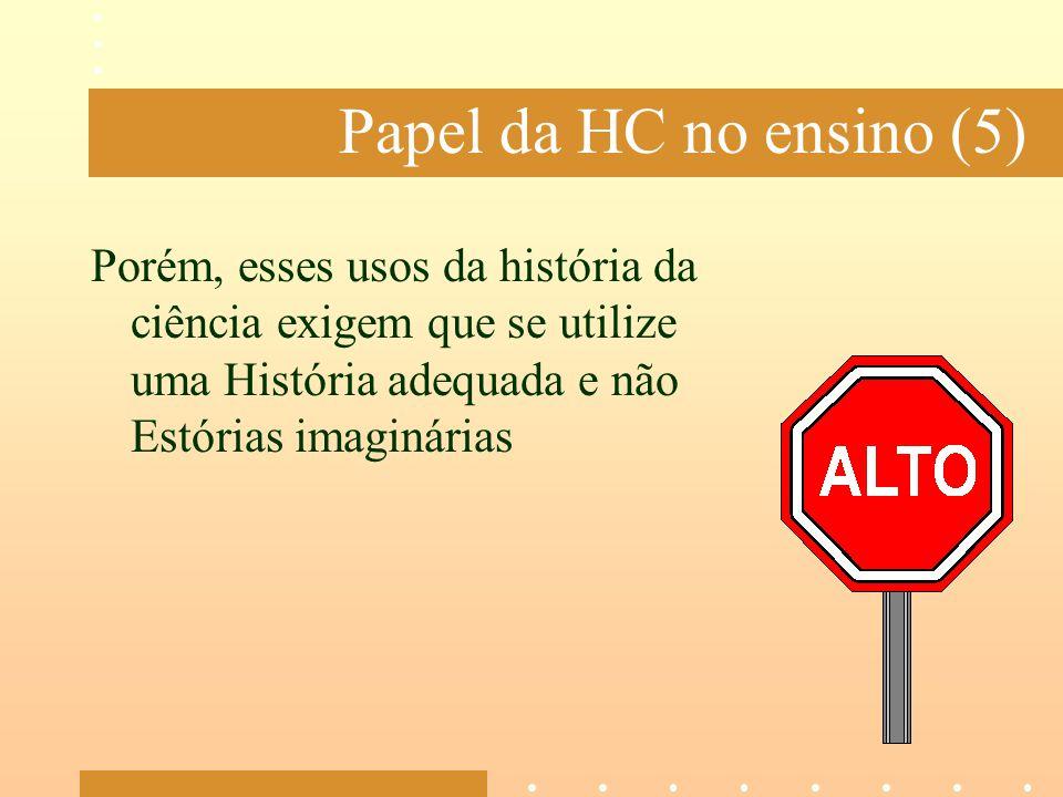 Papel da HC no ensino (5) Porém, esses usos da história da ciência exigem que se utilize uma História adequada e não Estórias imaginárias