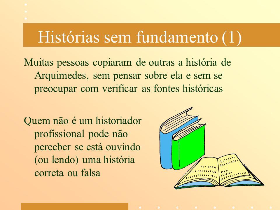 Histórias sem fundamento (1) Muitas pessoas copiaram de outras a história de Arquimedes, sem pensar sobre ela e sem se preocupar com verificar as font