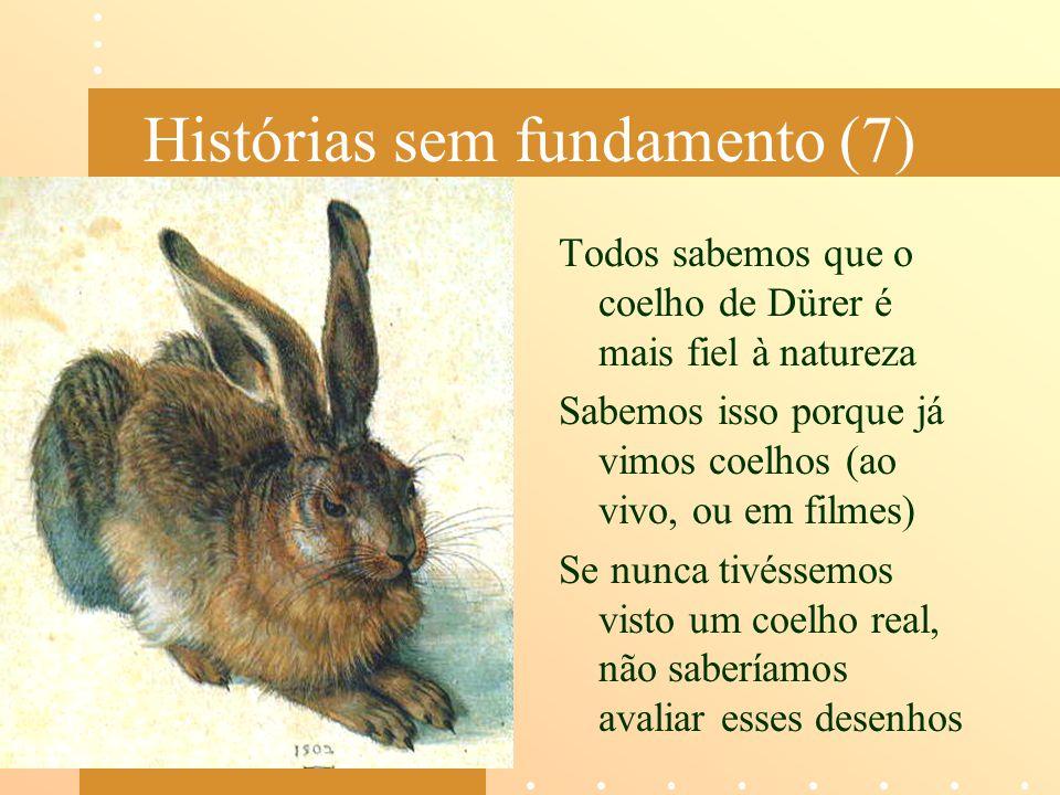 Histórias sem fundamento (7) Todos sabemos que o coelho de Dürer é mais fiel à natureza Sabemos isso porque já vimos coelhos (ao vivo, ou em filmes) S