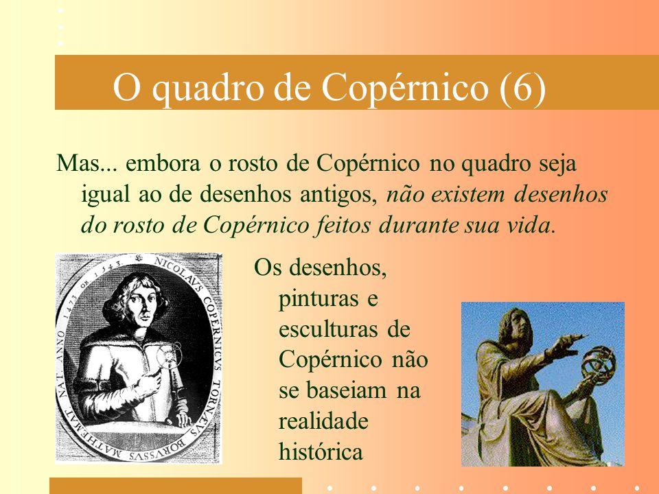 O quadro de Copérnico (6) Mas... embora o rosto de Copérnico no quadro seja igual ao de desenhos antigos, não existem desenhos do rosto de Copérnico f