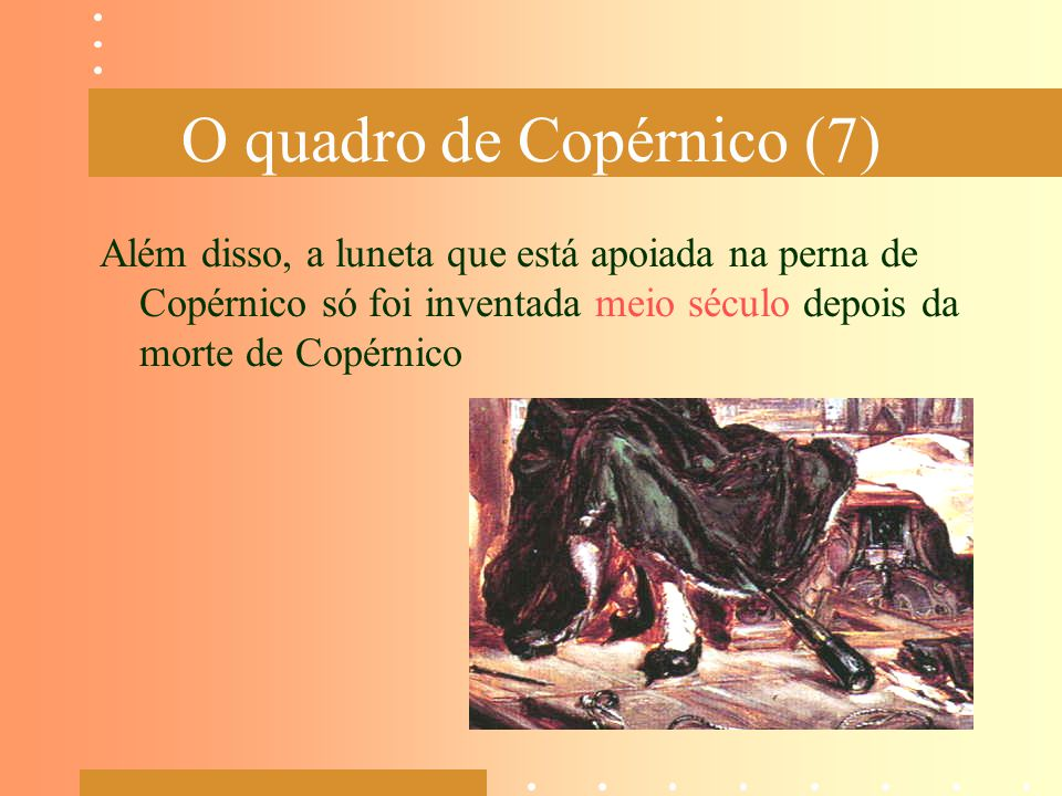 O quadro de Copérnico (7) Além disso, a luneta que está apoiada na perna de Copérnico só foi inventada meio século depois da morte de Copérnico