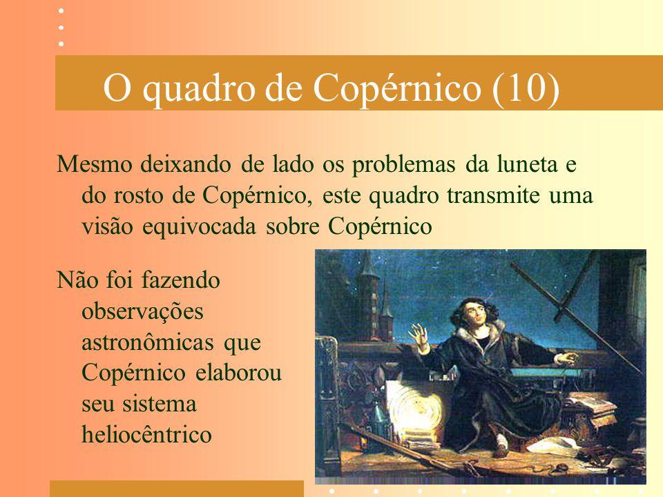 O quadro de Copérnico (10) Mesmo deixando de lado os problemas da luneta e do rosto de Copérnico, este quadro transmite uma visão equivocada sobre Cop