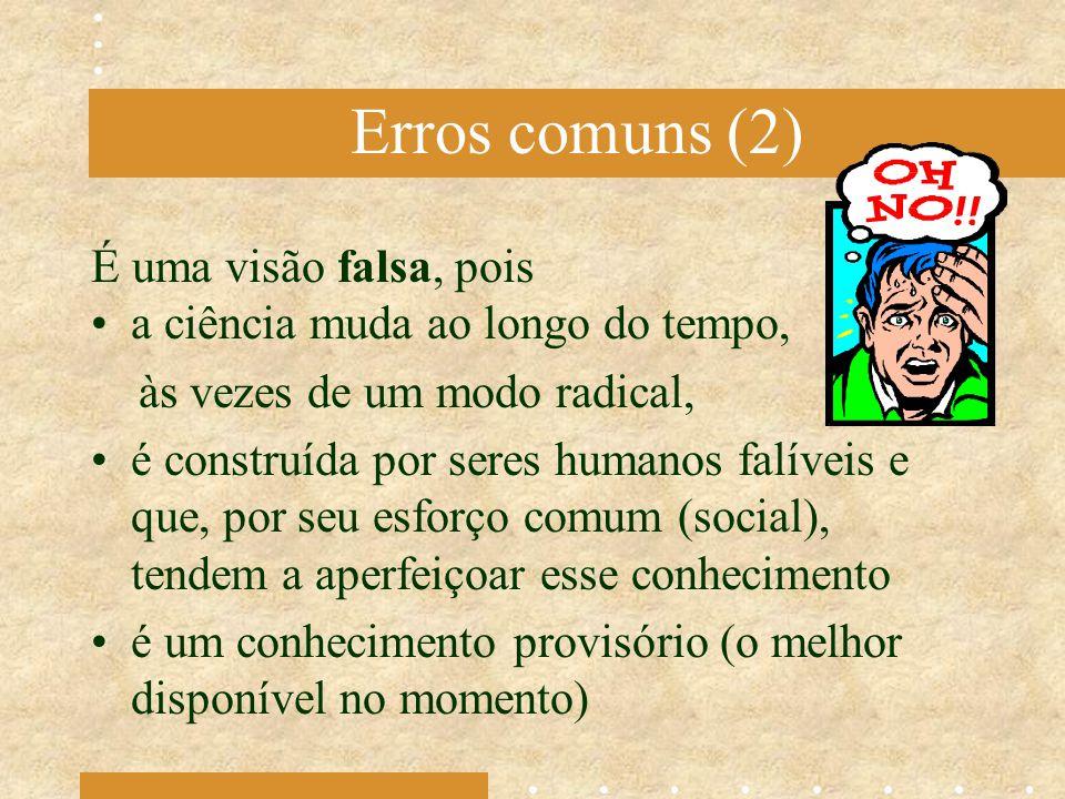Erros comuns (2) É uma visão falsa, pois a ciência muda ao longo do tempo, às vezes de um modo radical, é construída por seres humanos falíveis e que,
