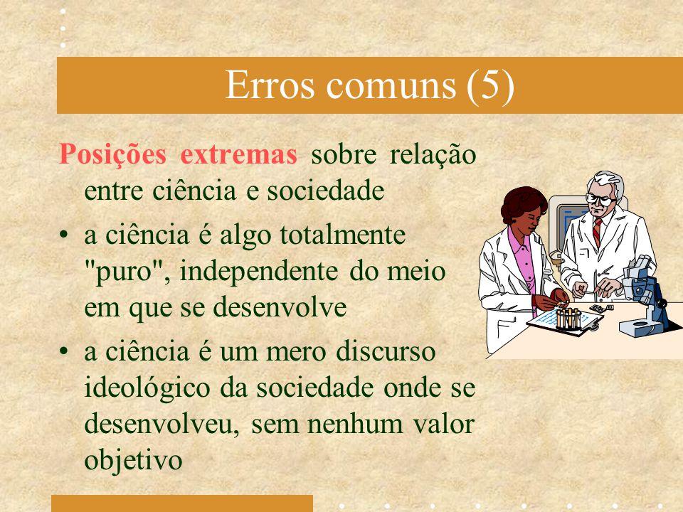 Erros comuns (5) Posições extremas sobre relação entre ciência e sociedade a ciência é algo totalmente