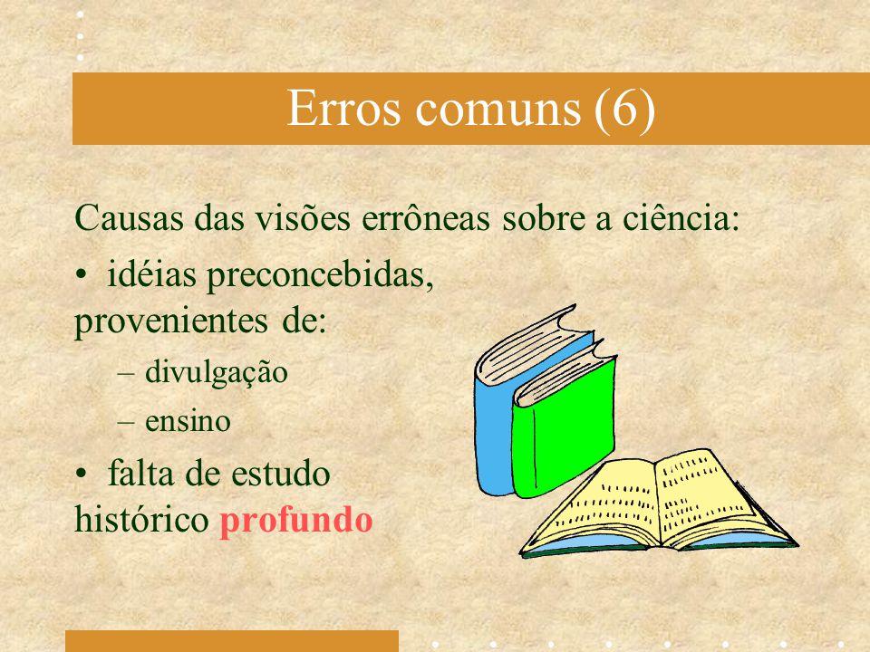 Erros comuns (6) Causas das visões errôneas sobre a ciência: idéias preconcebidas, provenientes de: –divulgação –ensino falta de estudo histórico prof