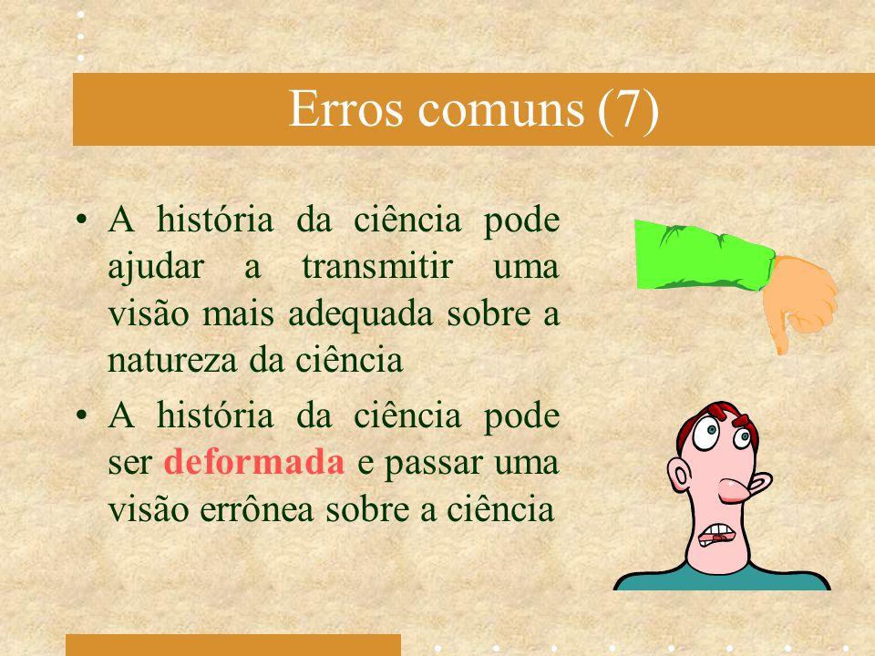 Erros comuns (7) A história da ciência pode ajudar a transmitir uma visão mais adequada sobre a natureza da ciência A história da ciência pode ser def
