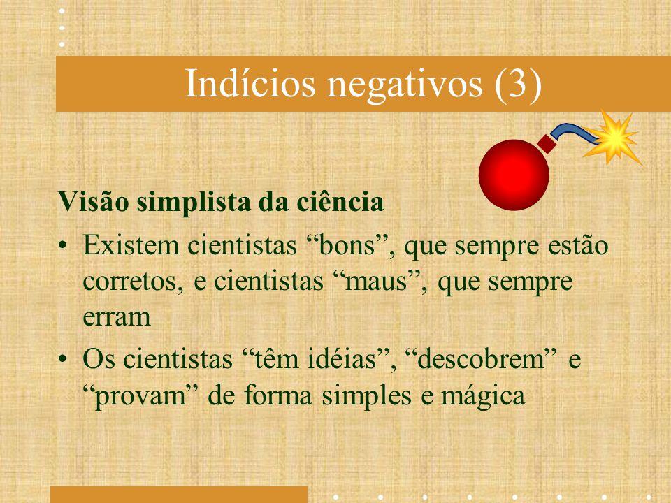 """Indícios negativos (3) Visão simplista da ciência Existem cientistas """"bons"""", que sempre estão corretos, e cientistas """"maus"""", que sempre erram Os cient"""