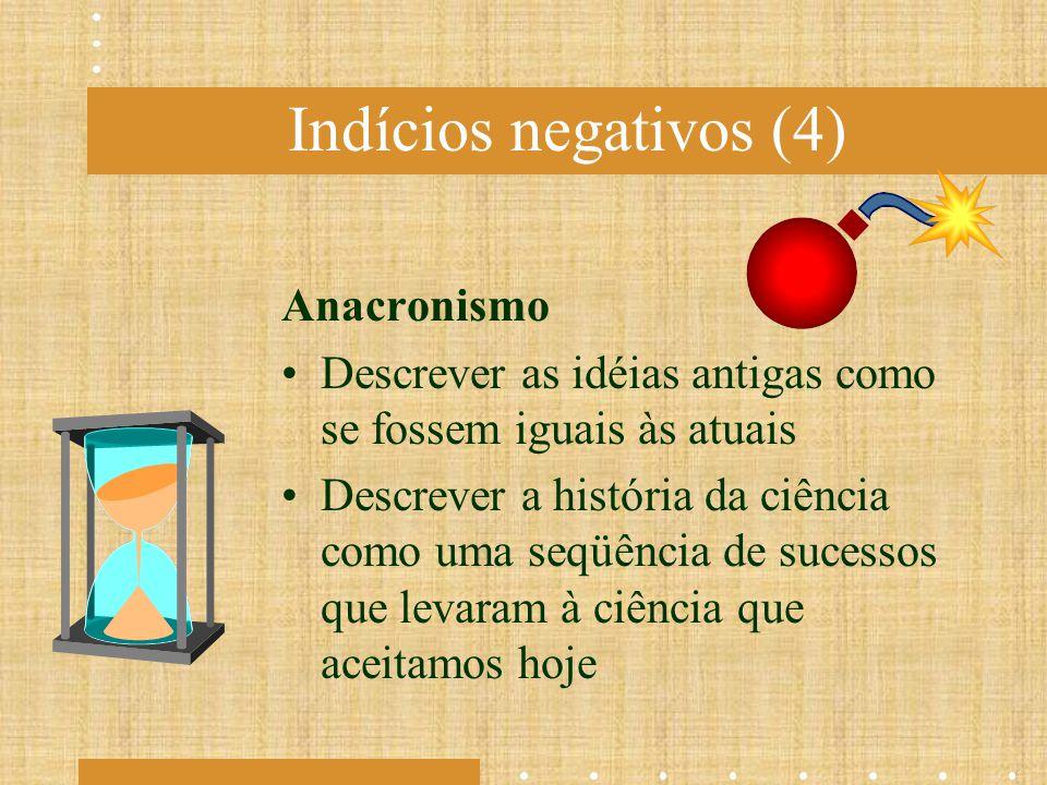 Indícios negativos (4) Anacronismo Descrever as idéias antigas como se fossem iguais às atuais Descrever a história da ciência como uma seqüência de s