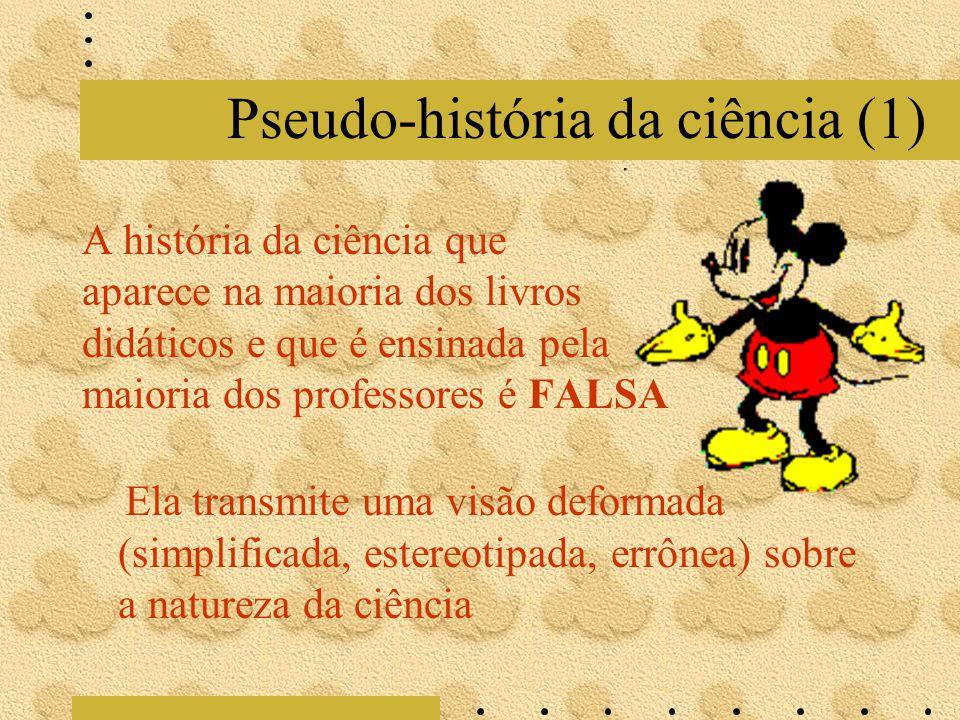 Pseudo-história da ciência (1) A história da ciência que aparece na maioria dos livros didáticos e que é ensinada pela maioria dos professores é FALSA