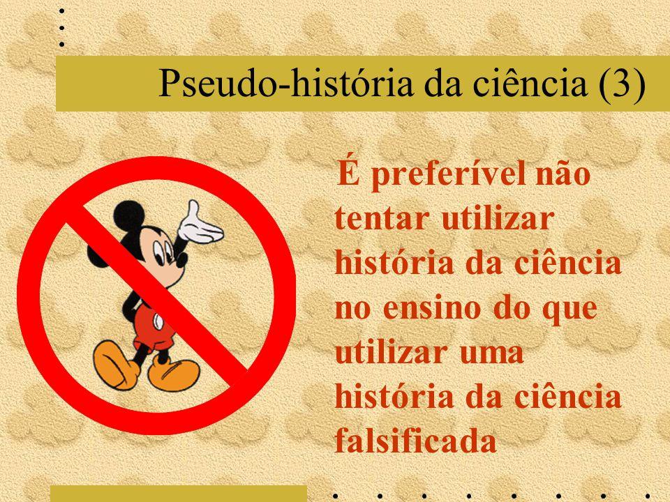 Pseudo-história da ciência (3) É preferível não tentar utilizar história da ciência no ensino do que utilizar uma história da ciência falsificada