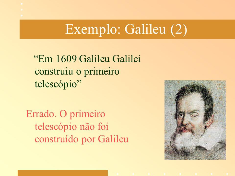 """Exemplo: Galileu (2) """"Em 1609 Galileu Galilei construiu o primeiro telescópio"""" Errado. O primeiro telescópio não foi construído por Galileu"""