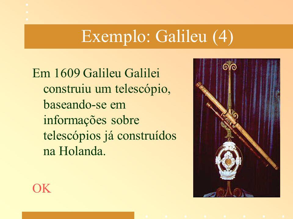 Exemplo: Galileu (4) Em 1609 Galileu Galilei construiu um telescópio, baseando-se em informações sobre telescópios já construídos na Holanda. OK