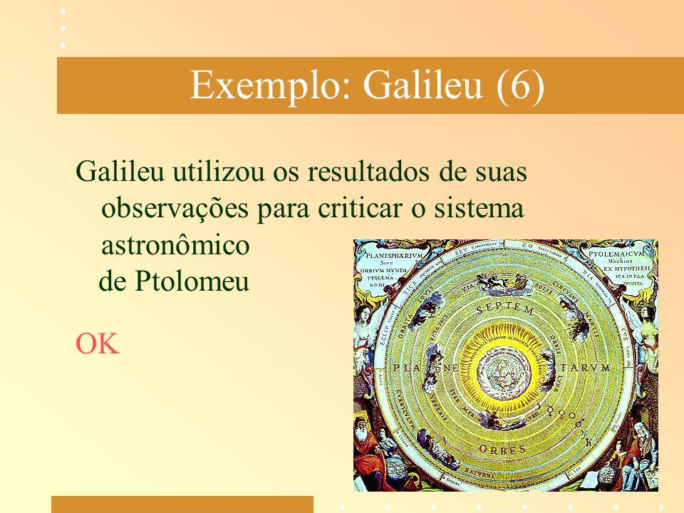 Exemplo: Galileu (6) Galileu utilizou os resultados de suas observações para criticar o sistema astronômico de Ptolomeu OK