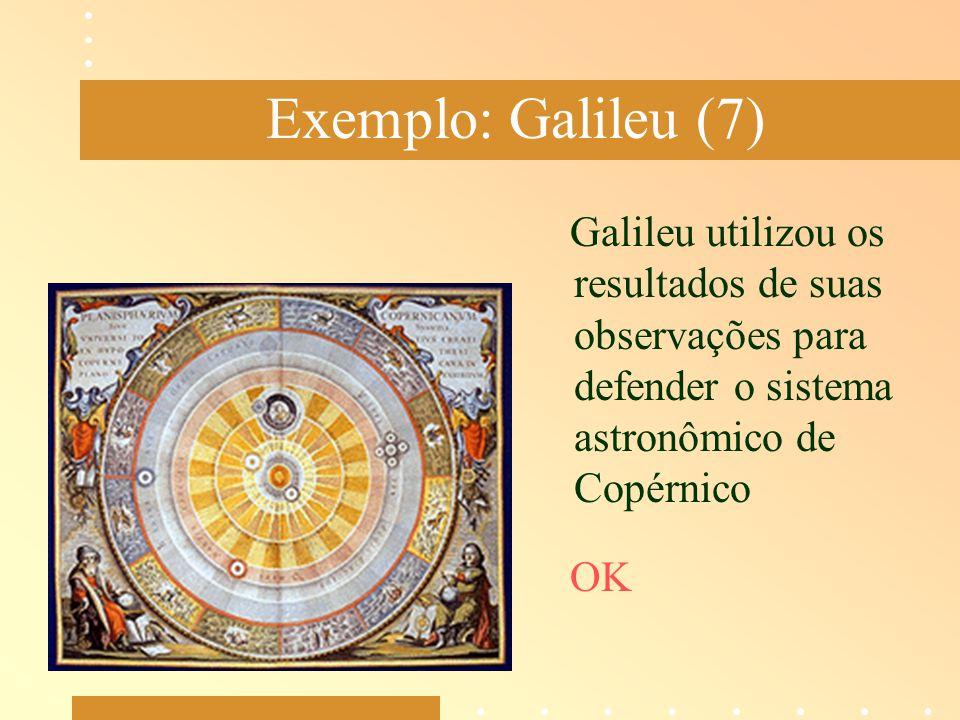 Exemplo: Galileu (7) Galileu utilizou os resultados de suas observações para defender o sistema astronômico de Copérnico OK