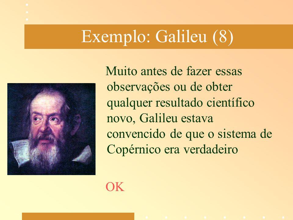 Exemplo: Galileu (8) Muito antes de fazer essas observações ou de obter qualquer resultado científico novo, Galileu estava convencido de que o sistema