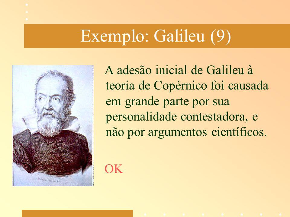 Exemplo: Galileu (9) A adesão inicial de Galileu à teoria de Copérnico foi causada em grande parte por sua personalidade contestadora, e não por argum